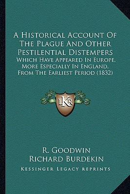 A   Historical Account of the Plague and Other Pestilential Distempers: Which Have Appeared in Europe, More Especially in England, from the Earliest P by Goodwin, R./ Burdekin, Richard [Paperback]